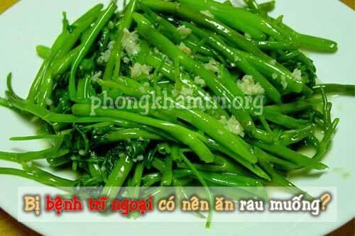 Bị bệnh trĩ ngoại có nên ăn rau muống?